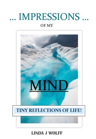Impressions of My Mind: Tiny Reflections of Life!  by  Linda J. Wolff
