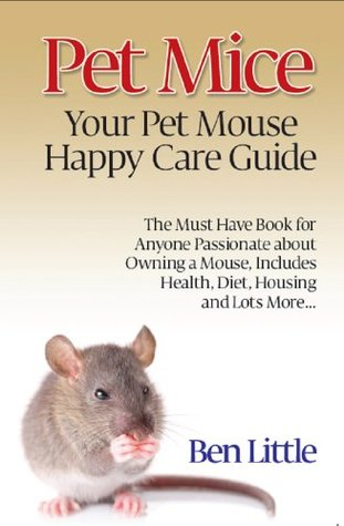 Pet Mice - Your Pet Mouse Happy Care Guide: The Must Have Book for Anyone Passionate about Owning a Mouse, Includes Health, Diet, Housing and Lots More Ben Little