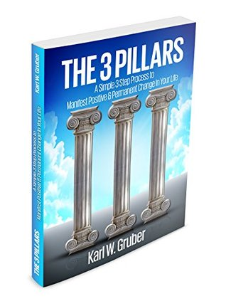 The 3 Pillars: A Simple 3 Step Process To Manifest Positive & Permanent Change In Your Life  by  Karl Gruber