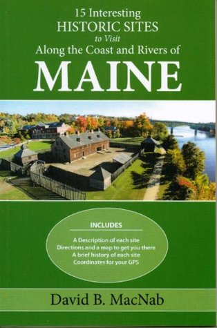 15 Interesting Historic Sites to visit along the Coast and Rivers of Maine  by  David Macnab