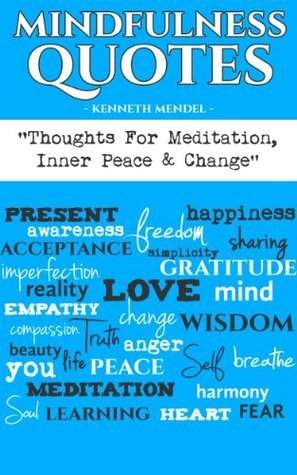 Mindfulness Quotes: Thoughts For Meditation, Inner Peace and Change  by  Kenneth Mendel