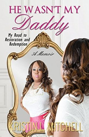 He Wasnt My Daddy: My Road to Restoration and Redemption  by  Kristin L Mitchell