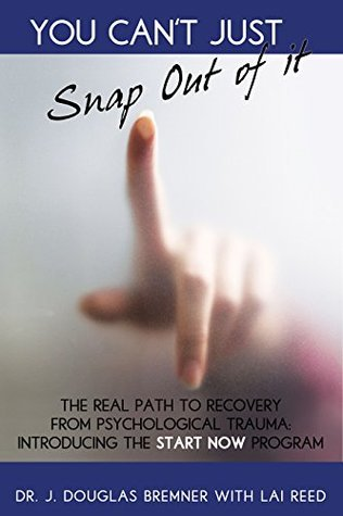You Cant Just Snap Out Of It: The Real Path to Recovery From Psychological Trauma: Introducing the START-NOW Program J. Douglas Bremner