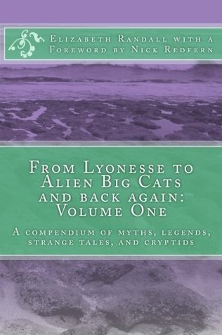 From Lyonesse to Alien Big Cats and Back Again: Volume One: A Compendium of Myths, Legends, Strange Tales, and Cryptids Elizabeth  Randall
