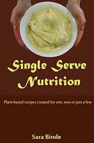 Single Serve Nutrition: Plant-based recipes created for one, two or just a few Sara Binde