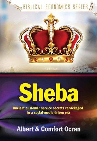 Sheba - Ancient Customer Service Secrets Repackaged In A Social-Media Driven Era (Biblical Economics Series Book 5)  by  Albert Ocran