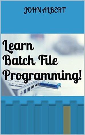 Learn Batch File Programming!  by  John Albert