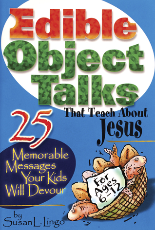 Edible Object Talks That Teach About Jesus: 25 Memorable Messages Your Kids Will Devour Susan L. Lingo