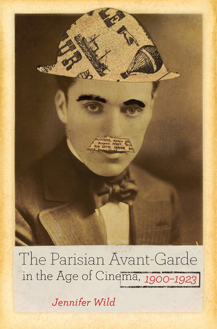 The Parisian Avant-Garde in the Age of Cinema, 1900-1923 Jennifer Wild