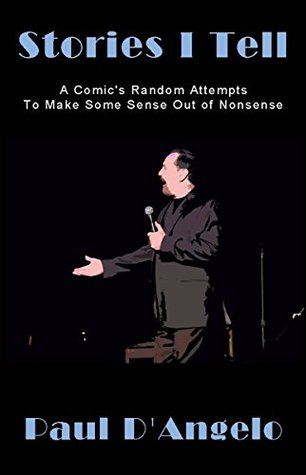 Stories I Tell: A Comics Random Attempts To Make Some Sense Out of Nonsense  by  Paul DAngelo