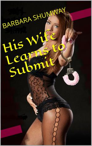 His Wife Learns to Submit  by  Barbara Shumway