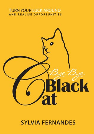 Bye Bye Black Cat: Turn Your Luck Around And Realise Opportunities  by  Sylvia Fernandes