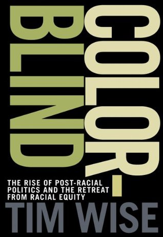 Colorblind	 The Rise of Post-Racial Politics and the Retreat from Racial Equity  by  Tim Wise