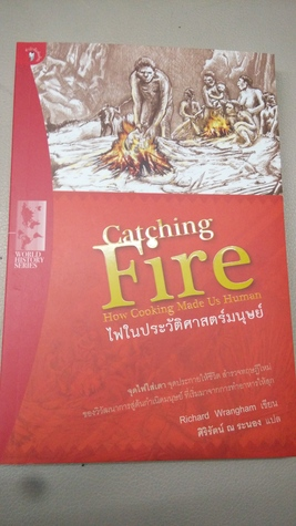 Catching Fire: How Cooking Made Us Human ไฟในประวัติศาสตร์มนุษย์  by  Richard W. Wrangham