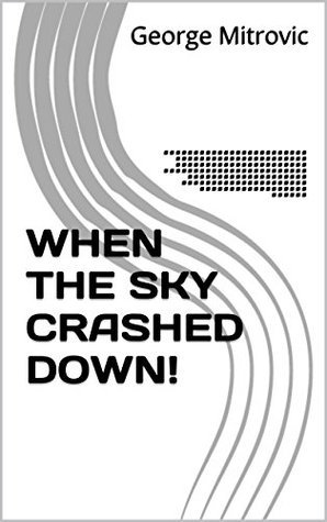 WHEN THE SKY CRASHED DOWN!: A radical reappraisal of the existence, origins and endings of the Ice Ages, Cosmic Impacts and the Great Extinction Events as well as the origins of life on Earth.  by  George Mitrovic