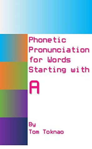 Phonetic Pronunciation for Words Starting with A (English Language Book 1)  by  Tom Toknao