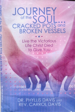 Journey of the Soul...Cracked Pots and Broken Vessels: Live the Victorious Life Christ Died to Give You Phyllis  Davis