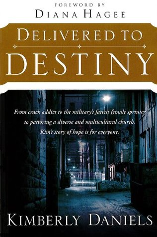 Delivered To Destiny: From Crack Addict to the Militarys Fastest Female Sprinter to Pastoring a Diverse and Multicultural Church, Kims Story of Hope is for Everyone. Kimberly Daniels