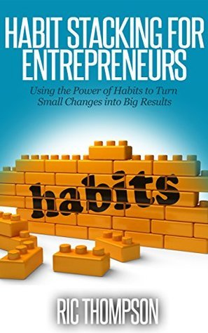 Habit Stacking for Entrepreneurs: Using the Power of Habits to Turn Small Changes into Big Results Ric Thompson