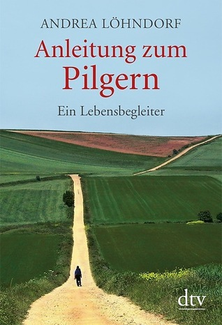 Anleitung zum Pilgern: Ein Lebensbegleiter  by  Andrea Löhndorf