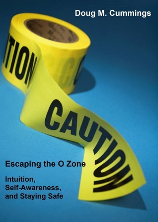 Escaping the O Zone: Intuition, Situational Awareness, and Staying Safe  by  Doug M. Cummings