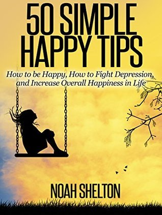 50 Simple Happy Tips (Easy Guide to Happiness): How to be Happy, How to Fight Depression, and Increase Overall Happiness in Life Living a Happy Life eBooks