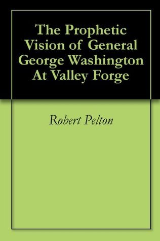 The Prophetic Vision of General George Washington At Valley Forge (Historical America Book 1)  by  Robert Pelton