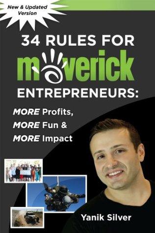 34 Rules for Maverick Entrepreneurs - More Profits, More Fun & More Impact  by  Yanik Silver