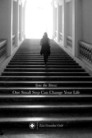 Sync the Stress: One Small Step Can Change Your Life  by  Lisa Gruenhut Gold