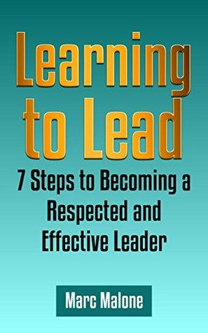 Learning to Lead: 7 Steps to Becoming a Respected and Effective Leader (Leadership 101)  by  Marc Malone