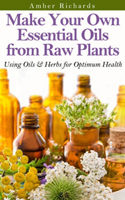 Make Your Own Essential Oils from Raw Plants: Using Oils & Herbs for Optimum Health  by  Amber Richards
