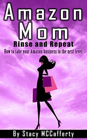 Amazon Mom - Rinse and Repeat: How to Take Your Amazon Business to the Next Level  by  Stacy McCafferty