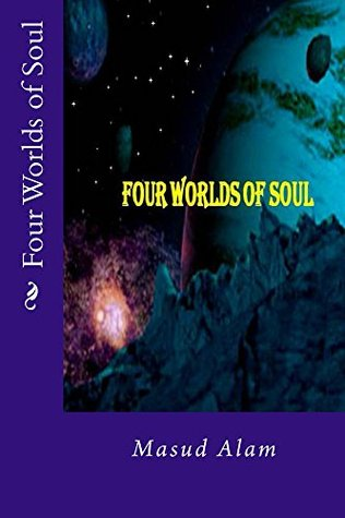 Four Worlds of Soul: & The Philosophy of Our Life  by  Masud Alam