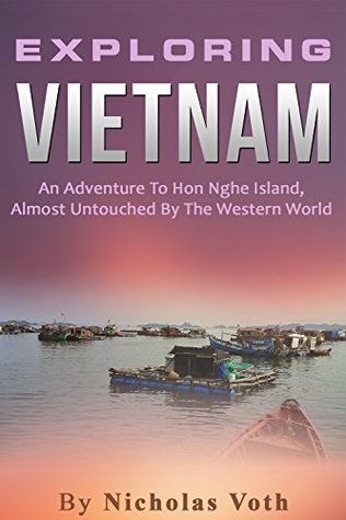 Exploring Vietnam: An Adventure To Hon Nghe Island, Almost Untouched By The Western World  by  Nicholas Voth
