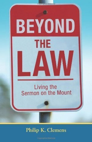 Beyond the Law: Living the Sermon on the Mount Philip K. Clemens