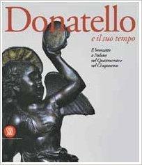Donatello e il suo tempo: Il bronzetto a Padova nel Quattrocento e nel Cinquecento  by  Davide Banzato