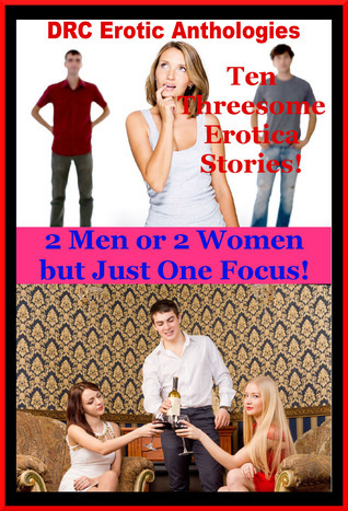 2 Men or 2 Women but Just One Focus: Ten Threesome Erotica Stories  by  DRC Erotic Anthologies
