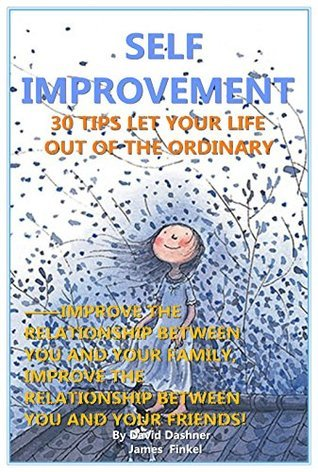 Self Improvement: 30 Tips Let Your Life Out Of The Ordinary, Improve The Relationship Between You And Your Family, Improve The Relationship Between You And Your Friends!  by  David Dashner