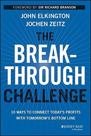 The Breakthrough Challenge: 10 Ways to Connect Todays Profits With Tomorrows Bottom Line John Elkington
