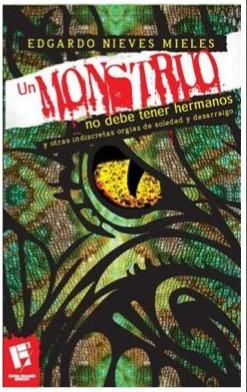 Un monstruo no debe tener hermanos y otras indiscretas orgías de soledad y desarraigo Edgardo Nieves-Mieles