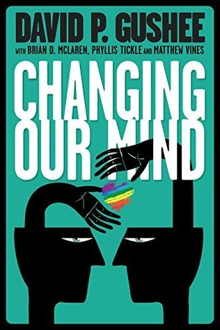 Changing Our Mind: A call from Americas leading evangelical ethics scholar for full acceptance of LGBT Christians in the Church  by  David P. Gushee