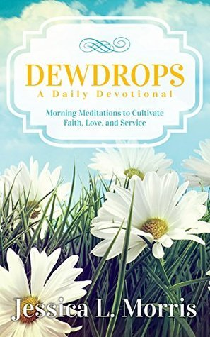 Dewdrops: A Daily Devotional: Morning Meditations to Cultivate Faith, Love, and Service  by  Jessica L. Morris
