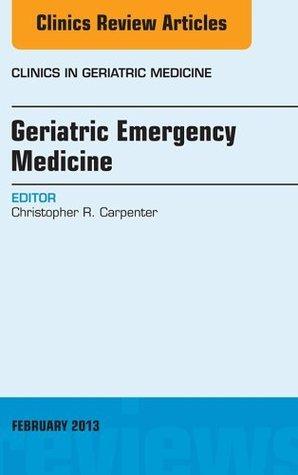 Geriatric Emergency Medicine, An Issue of Clinics in Geriatric Medicine, Christopher R. Carpenter