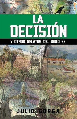 LA DECISIÓN: Y otros relatos del Siglo XX  by  Julio Gorga