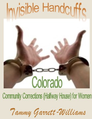 Invisible Handcuffs: Colorado Community Corrections (Halfway House) for Women  by  Tammy Garrett-Williams