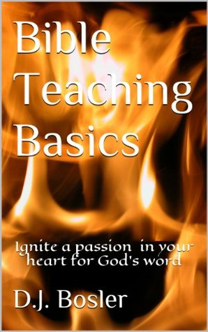 Bible Teaching Basics: Ignite a Passion for Gods Word in the Heart of Your Students! Pastor D.J. Bosler