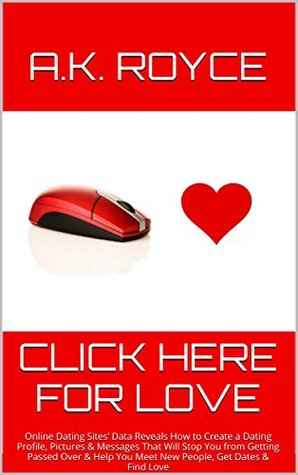 Click Here for Love: Online Dating Sites Data Reveals How to Create a Dating Profile, Pictures & Messages That Will Stop You from Getting Passed Over ... You Meet New People, Get Dates & Find Love  by  A.K. Royce