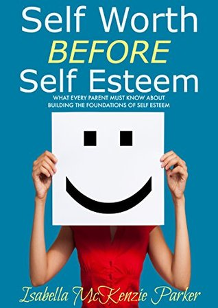 Self Worth BEFORE Self Esteem: What Every Parent MUST Know About Building The Foundations of Self Esteem Isabella McKenzie Parker