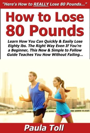How to Lose 80 Pounds: Learn How You Can Quickly & Easily Lose Eighty lbs. The Right Way Even If Youre a Beginner, This New & Simple to Follow Guide Teaches You How Without Failing Paula Toll