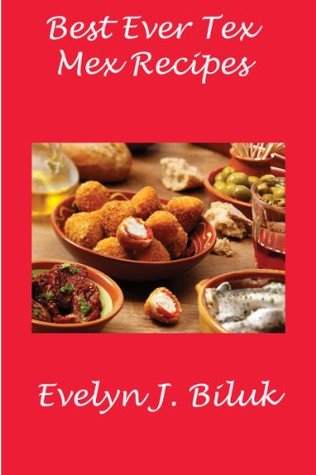 Best Ever Tex Mex Recipes  by  Evelyn J Biluk